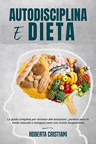 Autodisciplina e Dieta: La guida completa per resistere alle tentazioni , perdere peso in modo naturale e mangiare sano con ricette terapeutiche