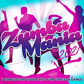Zumba Mania 2021 - Latin Electro House Hits For Fitness & Dance