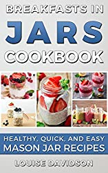Image: Breakfasts in Jars Cookbook: Healthy, Quick and Easy Mason Jar Recipes, by Louise Davidson (Author). Publisher: The Cookbook Publisher; 1 edition (May 24, 2016)