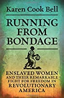 Running from Bondage: Enslaved Women and Their Remarkable Fight for Freedom in Revolutionary America