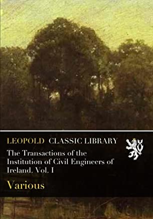 The Transactions of the Institution of Civil Engineers of Ireland. Vol. I