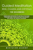 Guided Meditation, Reiki, Chakra And Crystals For Beginners: Mindfulness Meditations to Help Relax Your Mind, Overcome Panic Attacks and Stay in the Moment with Simple Self-Healing Techniques