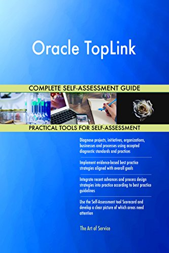 Oracle TopLink All-Inclusive Self-Assessment - More than 680 Success Criteria, Instant Visual Insights, Comprehensive Spreadsheet Dashboard, Auto-Prioritized for Quick Results
