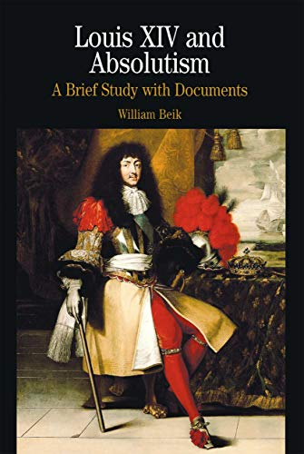 Louis XIV and Absolutism: A Brief History with Documents: A Brief Study with Documents (The Bedford Series in History and Culture)