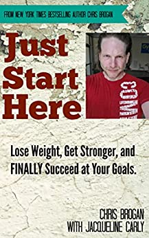 Just Start Here: Lose Weight, Get Stronger and FINALLY Succeed at Your Goals. by [Chris Brogan, Jacqueline Carly]