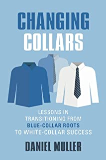 CHANGING COLLARS: Lessons in Transitioning from Blue-Collar Roots to White-Collar Success