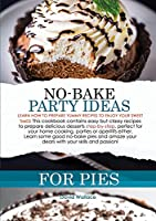 No-Bake Party Ideas for Pies: Learn How to Prepare Yummy Recipes to Enjoy Your Sweet Times! This Cookbook Contains Easy But Classy Recipes to Prepare Delicious Desserts Step-By-Step, Perfect for Your Home Cooking, Parties or Aperitifs. Learn Some Good No-Bake Pies and Amaze Your Dears