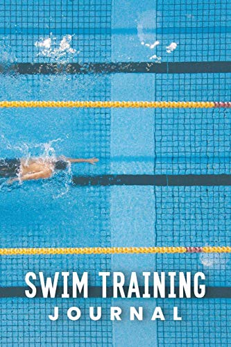 Swim Training Journal: Swim Faster By Tracking Your Timing of All Swim Drills & Swimming Training ; Essential Logbook For Swim Coach Who Desires to ... for Anyone Who Loves Swim Exercise Workout
