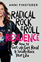 Radical Rock and Roll Resilience: How to Get Up, Get Real & Totally Rock Your Life