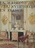 La maison du XVIIIe siècle en France - Société, décoration, mobilier