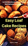 Easy Loaf Cake Recipes: An Easy Cookbook Without Fancy Baking...