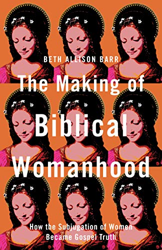 The Making of Biblical Womanhood: How the Subjugation of Women Became Gospel Truth by [Beth Allison Barr]