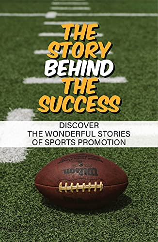 The Story Behind The Success: Discover The Wonderful Stories Of Sports Promotion: Conquer Your Own Life (English Edition)