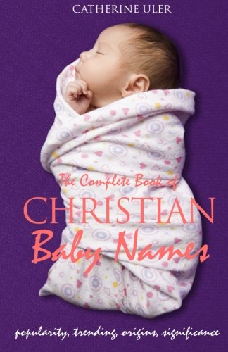 Compare Textbook Prices for The Complete Book of Christian Baby Names: Popularity, Trending, Origin, and Significance 2 Edition ISBN 9780996437509 by Uler, Catherine