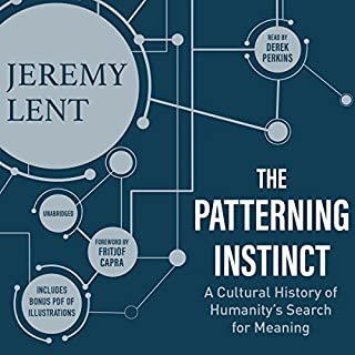 The Patterning Instinct     A Cultural History of Humanity's Search for Meaning              Written by:                                                                                                                                 Jeremy Lent,                                                                                        Fritjof Capra - foreword                               Narrated by:                                                                                                                                 Derek Perkins                      Length: 19 hrs and 14 mins     4 ratings     Overall 4.5