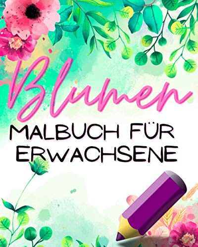 Blumen Malbuch Für Erwachsene: Zum Ausmalen Für Entspannung Und Stressabbau - Blumen & Pflanzen - Dekorationen Blumensträuße Kränze