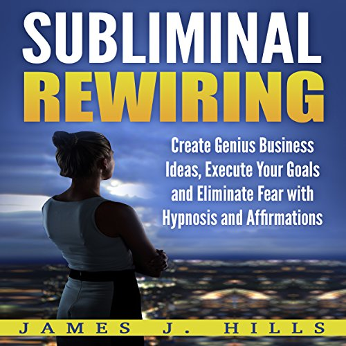 Subliminal Rewiring: Create Genius Business Ideas, Execute Your Goals and Eliminate Fear with Hypnosis and Affirmations audiobook cover art