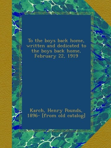 To the boys back home, written and dedicated to the boys back home, February 22, 1919