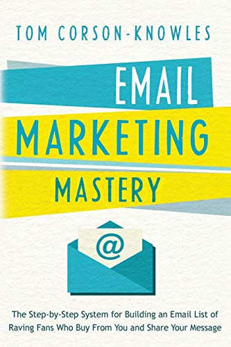 Email Marketing Mastery: The Step-By-Step System for Building an Email List of Raving Fans Who Buy From You and Share Yo