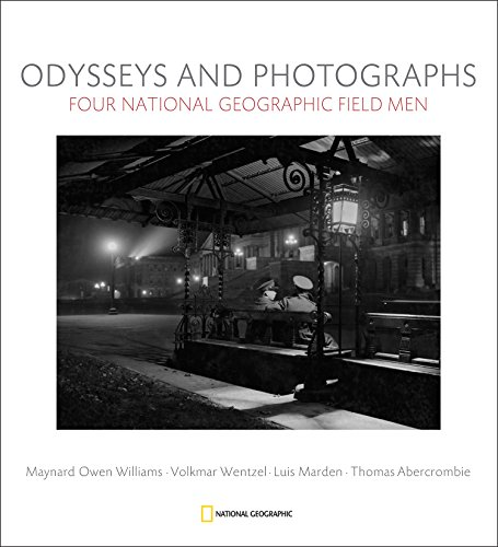 Odysseys and Photographs: Four National Geographic Field Men; Maynard Owen Williams, Luis Marden, Volkmar Wentzel, Thomas Abercrombie
