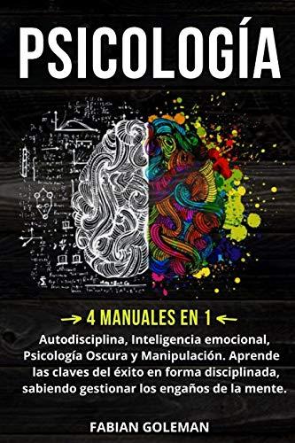 Psicología: 4 Manuales en 1: Autodisciplina, Inteligencia emocional, Psicología Oscura y Manipulación. Aprende las claves del éxito en forma ... engaños de la mente. (Psicología positiva)