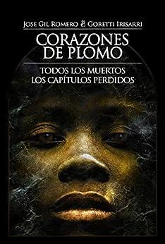 CORAZONES DE PLOMO (TODOS LOS MUERTOS. LOS CAPÍTULOS PERDIDOS) (Spanish Edition) by [JOSE GIL ROMERO, GORETTI IRISARRI]