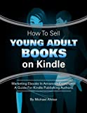 How To Sell Young Adult Books On Kindle. Marketing Ebooks In Amazon's Ecosystem. (How To Sell Books On Kindle Book 3)