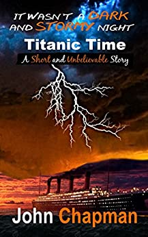 It Wasn't a Dark and Stormy Night: Titanic Time by [John Chapman]