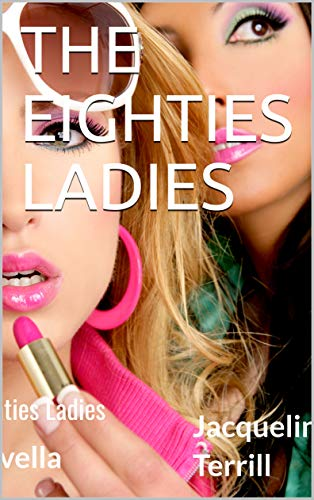 Book: The Eighties Ladies - Historical Fiction & Chick Lit short story about the eighties! by Jacqueline Terrill