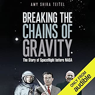 Breaking the Chains of Gravity     The Story of Spaceflight Before NASA              By:                                                                                                                                 Amy Shira Teitel                               Narrated by:                                                                                                                                 Laurence Bouvard                      Length: 10 hrs and 27 mins     48 ratings     Overall 4.4