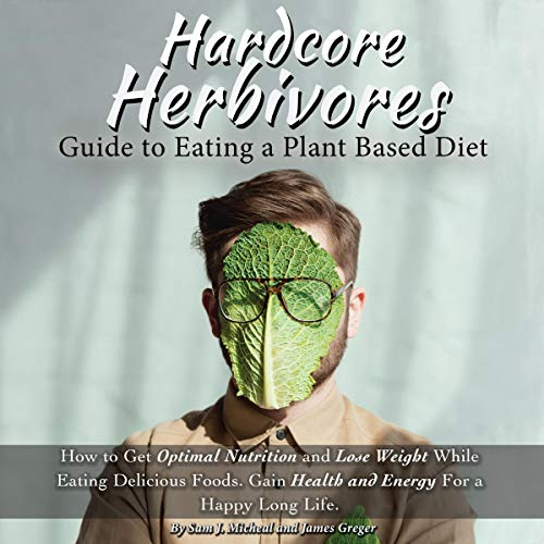 Hardcore Herbivores Guide to Eating a Whole Foods Plant Based Diet audiobook cover art