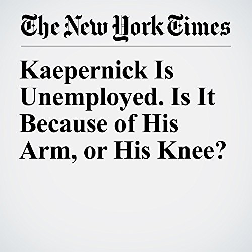 Kaepernick Is Unemployed. Is It Because of His Arm, or His Knee? copertina