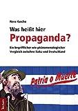 Was heißt hier Propaganda?: Ein begrifflicher wie phänomenologischer Vergleich zwischen Kuba und Deutschland - Nora Kusche
