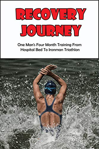 Recovery Journey_ One Man_s Four Month Training From Hospital Bed To Ironman Triathlon: Become Stronger Mentally And Physically (English Edition)