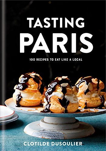 Tasting Paris: 100 Recipes to Eat Like a Local: A Cookbook (English Edition)