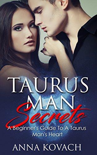 Taurus Man Secrets: A Beginner's Guide To A Taurus Man's Hea