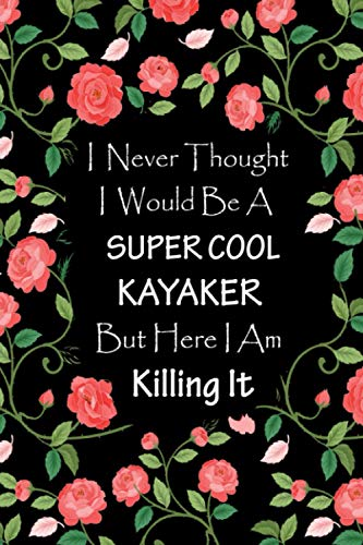 I Never Thought I Would Be A Supercool Kayaker - Journal & Notebook: Funny Kayaker gifts for men, women | Great for Appreciation, Thank You, ... Gag gifts for women, men, coworkers, friends