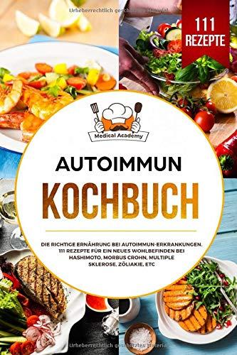 Autoimmun Kochbuch: Die richtige Ernährung bei Autoimmun-Erkrankungen. 111 Rezepte für ein neues Wohlbefinden bei Hashimoto, Morbus Crohn, Multiple Sklerose, Zöliakie, etc.