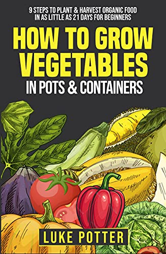 How To Grow Vegetables In Pots & Containers: 9 Steps to Plant & Harvest Organic Food in as Little as 21 Days for Beginners