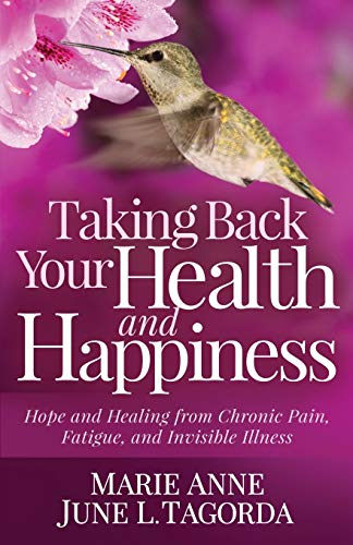 Taking Back Your Health and Happiness: Hope and Healing from Chronic Pain, Fatigue, and Invisible Illness