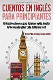 Cuentos en Inglés para Principiantes: 10 Atractivos Cuentos para Aprender Inglés, Ampliar tu Vocabulario y Divertirte de Manera Fácil!