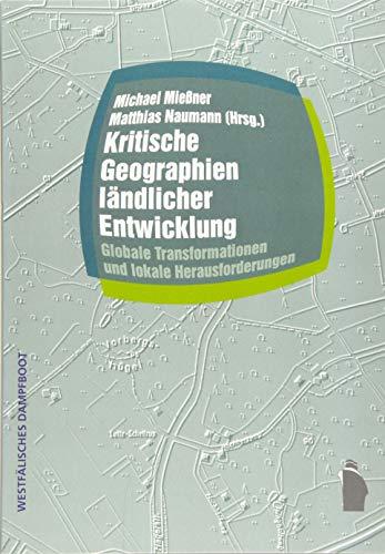 Kritische Geographien ländlicher Entwicklung: Globale Transformationen und lokale Herausforderungen (Raumproduktionen: Theorie und gesellschaftliche ... Transformation und lokale Herausforderungen