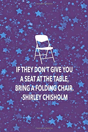 IF THEY DON'T GIVE YOU A SET AT THE TABLE, BRING A FOLDING CHAIR. SHIRLEY CHISHOLM: 6x9 lined journal