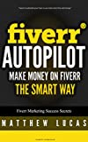 FIVERR: Fiverr Autopilot: How to Make Money on Fiverr the Smart Way (Fiverr Marketing Success Secrets Book 2) (English Edition)