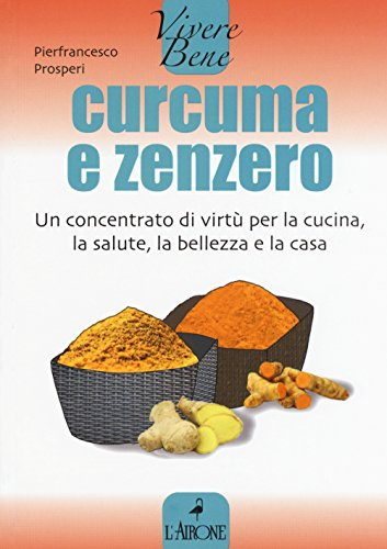 Curcuma e zenzero. Un concentrato di virtù per la cucina, la salute, la bellezza e la casa