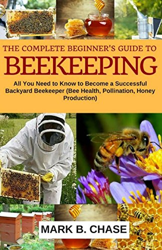 The Complete Beginner?s Guide to Beekeeping: All You Need to Know to Become a Successful Backyard Beekeeper (Homesteading) (Volume 1)