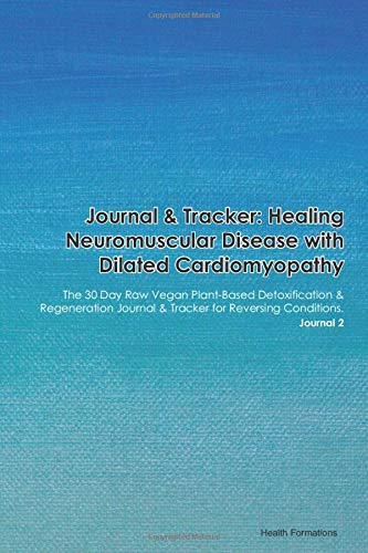 Journal & Tracker: Healing Neuromuscular Disease with Dilated Cardiomyopathy: The 30 Day Raw Vegan Plant-Based Detoxification & Regeneration Journal & Tracker for Reversing Conditions. Journal 2