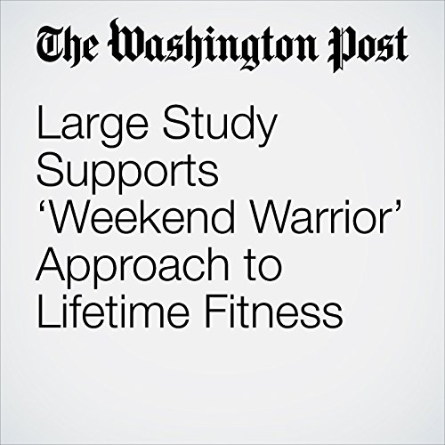 Large Study Supports 'Weekend Warrior' Approach to Lifetime Fitness copertina