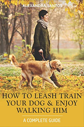 How to Leash Train Your Dog and Enjoy Walking Him: A Complete Guide (Dog Training)