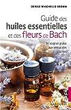 Le guide des huiles essentielles et des fleurs de Bach - Se soigner grâce aux vertus des plantes